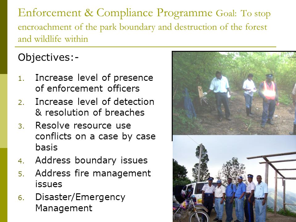 Enforcement & Compliance Programme Goal: To stop encroachment of the park boundary and destruction of the forest and wildlife within Objectives:- 1.