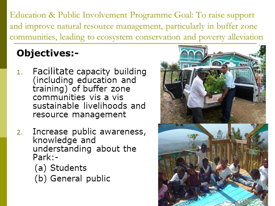 Education & Public Involvement Programme Goal: To raise support and improve natural resource management, particularly in buffer zone communities, leading to ecosystem conservation and poverty alleviation Objectives:- 1.