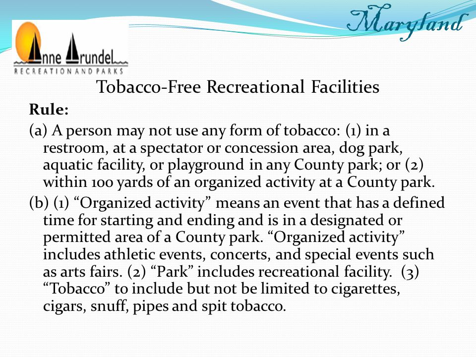 Tobacco-Free Recreational Facilities Rule: (a) A person may not use any form of tobacco: (1) in a restroom, at a spectator or concession area, dog park, aquatic facility, or playground in any County park; or (2) within 100 yards of an organized activity at a County park.