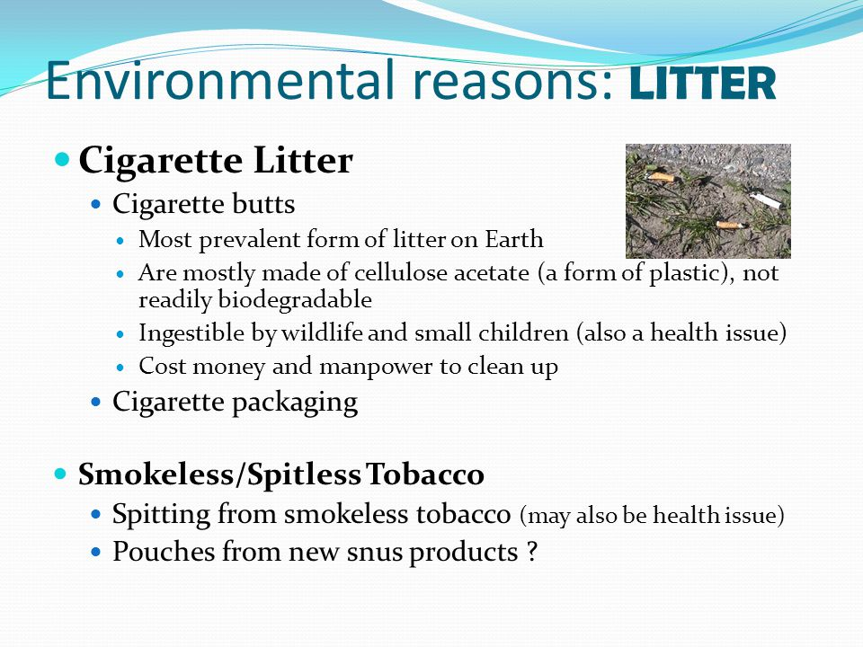 Environmental reasons: LITTER Cigarette Litter Cigarette butts Most prevalent form of litter on Earth Are mostly made of cellulose acetate (a form of plastic), not readily biodegradable Ingestible by wildlife and small children (also a health issue) Cost money and manpower to clean up Cigarette packaging Smokeless/Spitless Tobacco Spitting from smokeless tobacco (may also be health issue) Pouches from new snus products