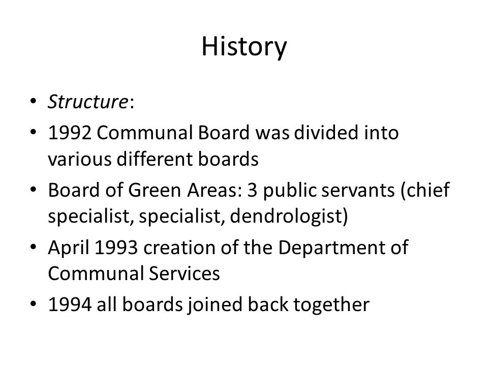 History Structure: 1992 Communal Board was divided into various different boards Board of Green Areas: 3 public servants (chief specialist, specialist, dendrologist) April 1993 creation of the Department of Communal Services 1994 all boards joined back together