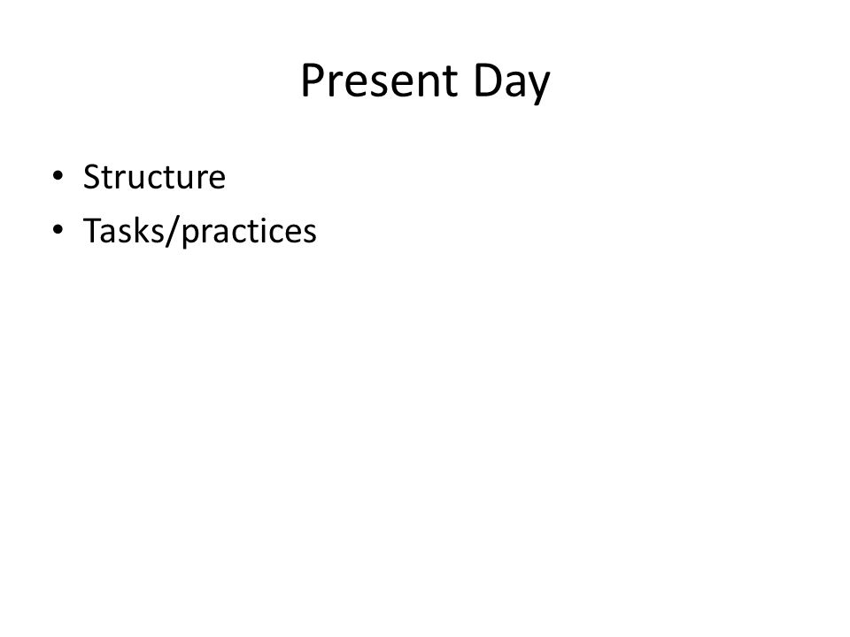 Present Day Structure Tasks/practices