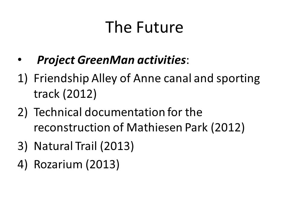 The Future Project GreenMan activities: 1)Friendship Alley of Anne canal and sporting track (2012) 2)Technical documentation for the reconstruction of Mathiesen Park (2012) 3)Natural Trail (2013) 4)Rozarium (2013)