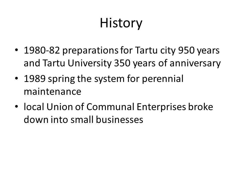 History 1980-82 preparations for Tartu city 950 years and Tartu University 350 years of anniversary 1989 spring the system for perennial maintenance local Union of Communal Enterprises broke down into small businesses