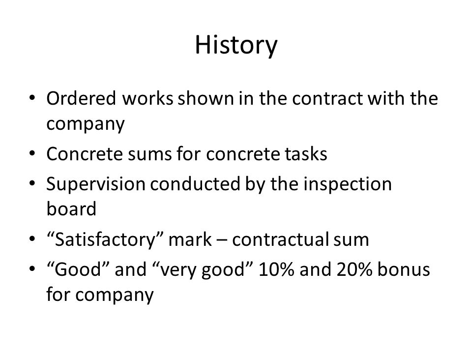 History Ordered works shown in the contract with the company Concrete sums for concrete tasks Supervision conducted by the inspection board Satisfactory mark – contractual sum Good and very good 10% and 20% bonus for company