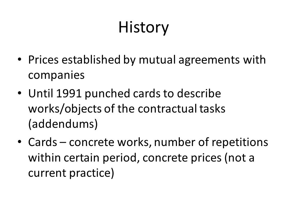 History Prices established by mutual agreements with companies Until 1991 punched cards to describe works/objects of the contractual tasks (addendums) Cards – concrete works, number of repetitions within certain period, concrete prices (not a current practice)