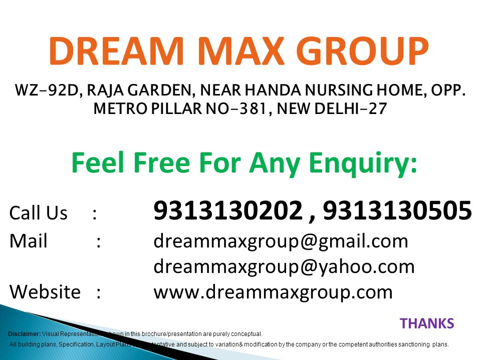 DREAM MAX GROUP Feel Free For Any Enquiry: Call Us : 9313130202, 9313130505 Mail : dreammaxgroup@gmail.com dreammaxgroup@yahoo.com Website : www.dreammaxgroup.com Disclaimer: Visual Representations shown in this brochure/presentation are purely conceptual.