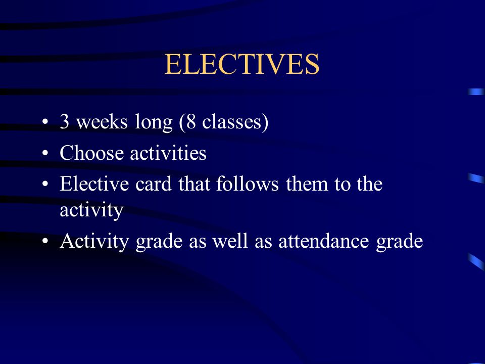 ELECTIVES 3 weeks long (8 classes) Choose activities Elective card that follows them to the activity Activity grade as well as attendance grade