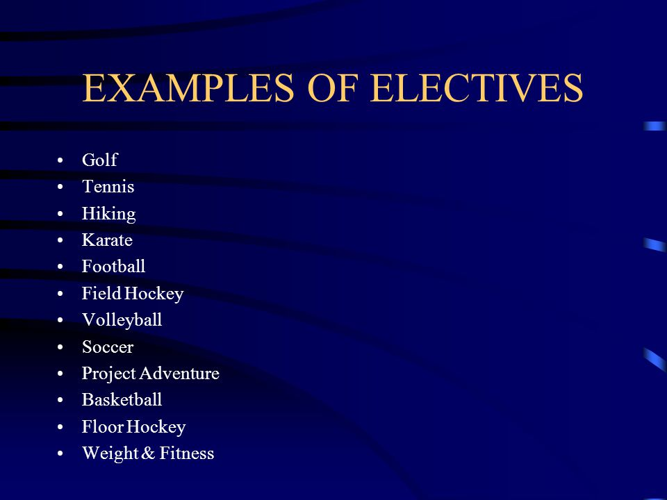 EXAMPLES OF ELECTIVES Golf Tennis Hiking Karate Football Field Hockey Volleyball Soccer Project Adventure Basketball Floor Hockey Weight & Fitness
