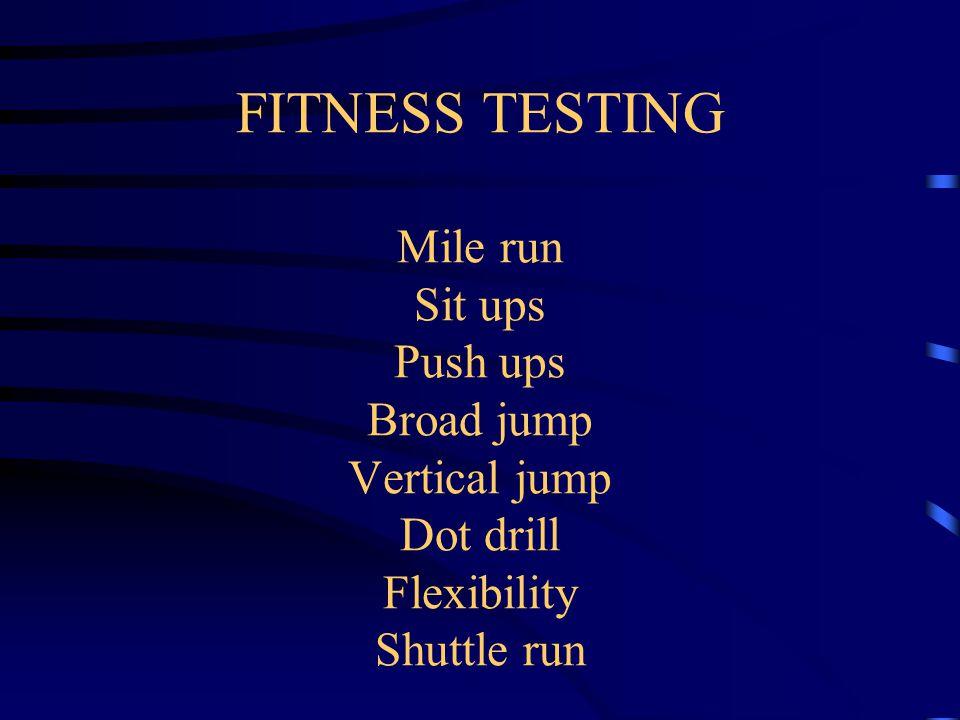FITNESS TESTING Mile run Sit ups Push ups Broad jump Vertical jump Dot drill Flexibility Shuttle run