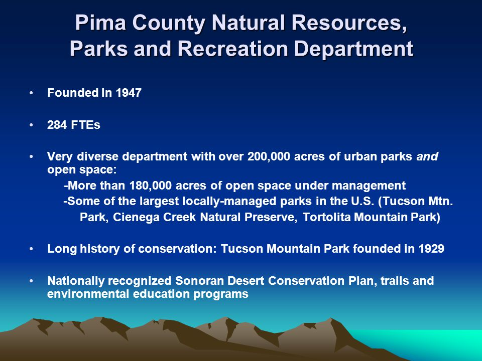 Pima County Natural Resources, Parks and Recreation Department Founded in 1947 284 FTEs Very diverse department with over 200,000 acres of urban parks and open space: -More than 180,000 acres of open space under management -Some of the largest locally-managed parks in the U.S.