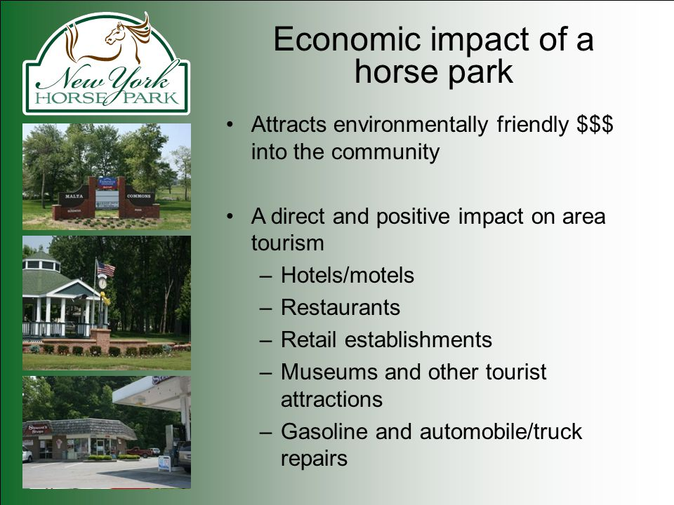 Economic impact of a horse park Attracts environmentally friendly $$$ into the community A direct and positive impact on area tourism –Hotels/motels –