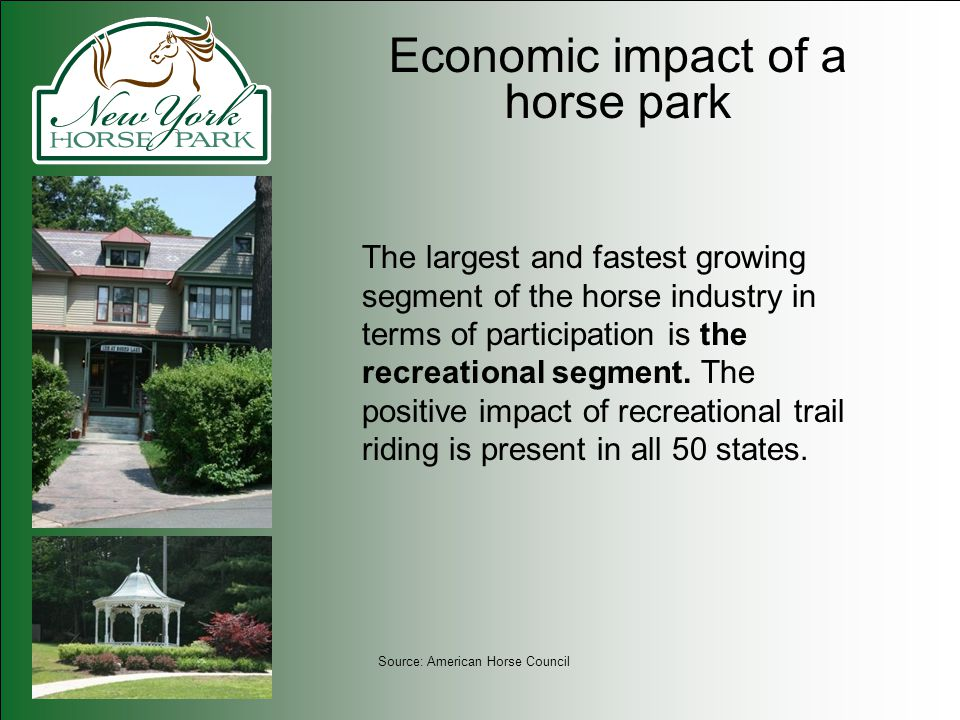 Economic impact of a horse park The largest and fastest growing segment of the horse industry in terms of participation is the recreational segment. T