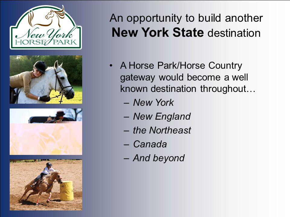 An opportunity to build another New York State destination A Horse Park/Horse Country gateway would become a well known destination throughout… –New York –New England –the Northeast –Canada –And beyond