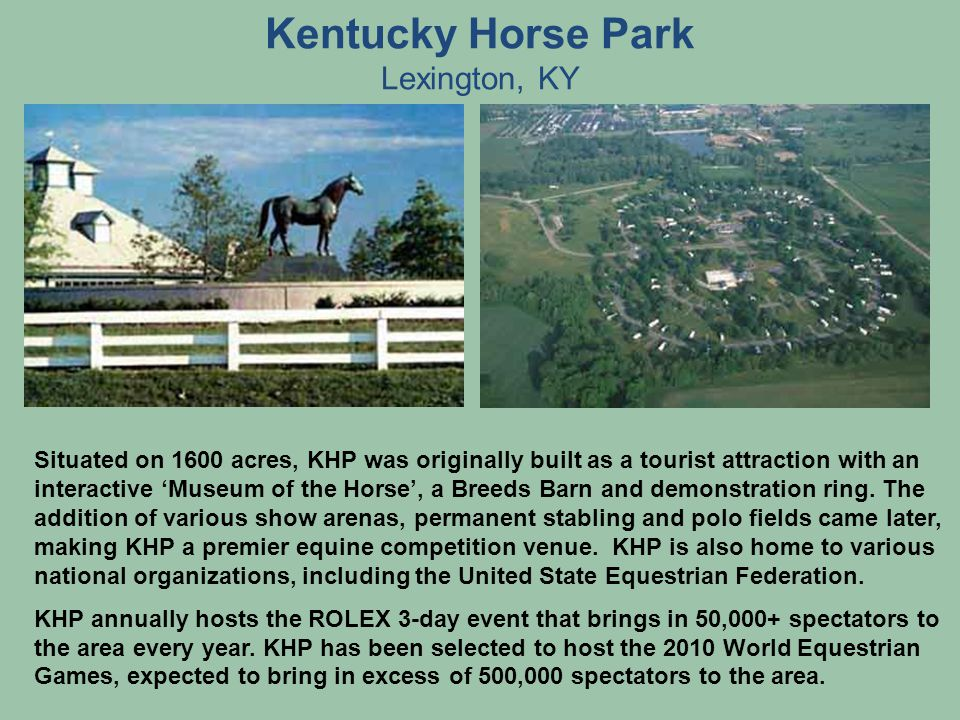 Kentucky Horse Park Lexington, KY Situated on 1600 acres, KHP was originally built as a tourist attraction with an interactive Museum of the Horse, a Breeds Barn and demonstration ring.