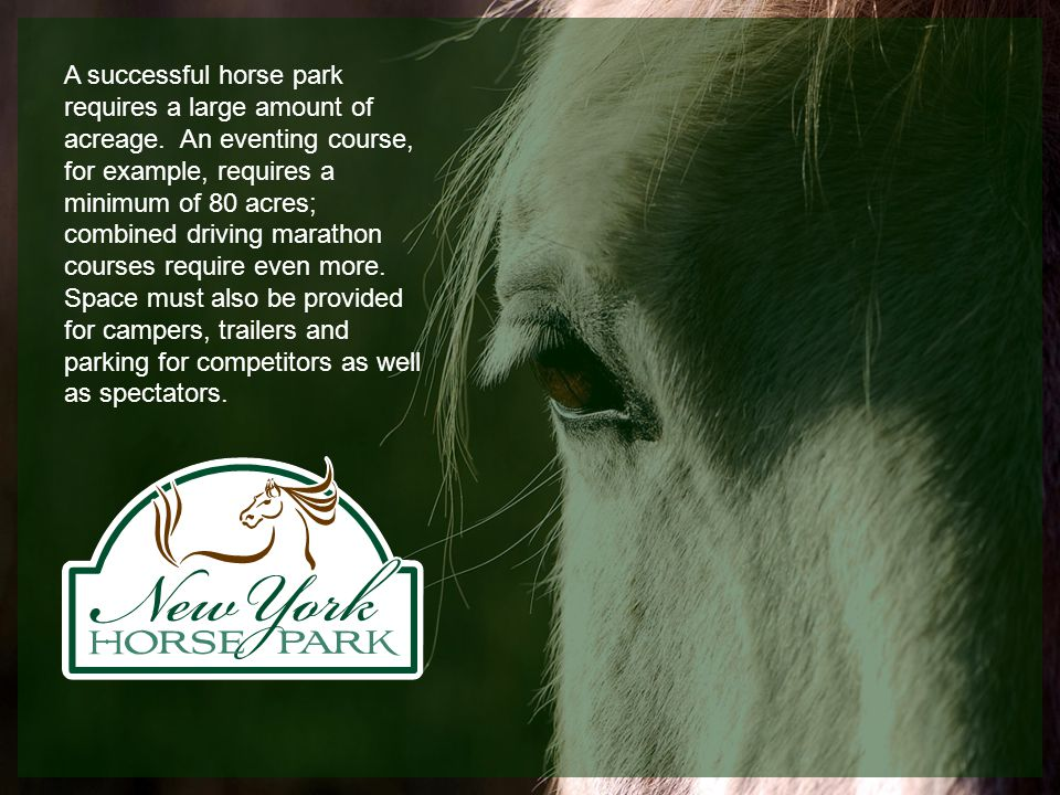 A successful horse park requires a large amount of acreage. An eventing course, for example, requires a minimum of 80 acres; combined driving marathon