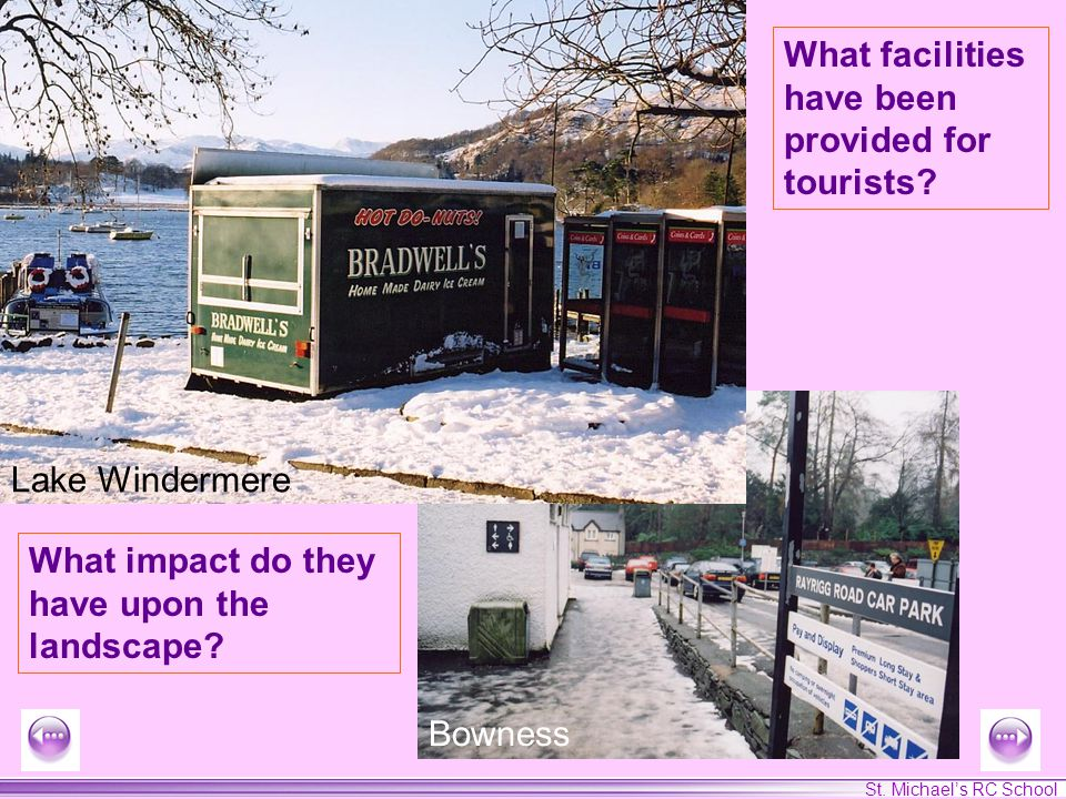 St. Michaels RC School What facilities have been provided for tourists? Lake Windermere Bowness What impact do they have upon the landscape?