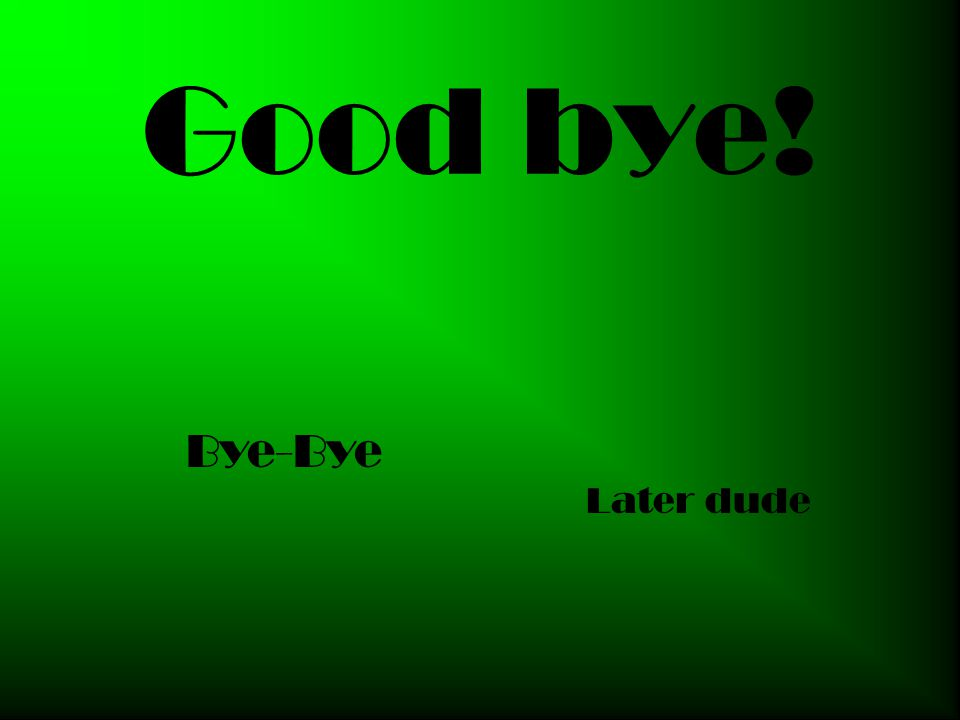 Good bye! Bye-Bye Later dude