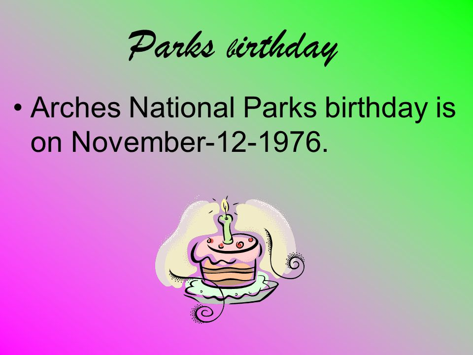 Parks b irthday Arches National Parks birthday is on November-12-1976.