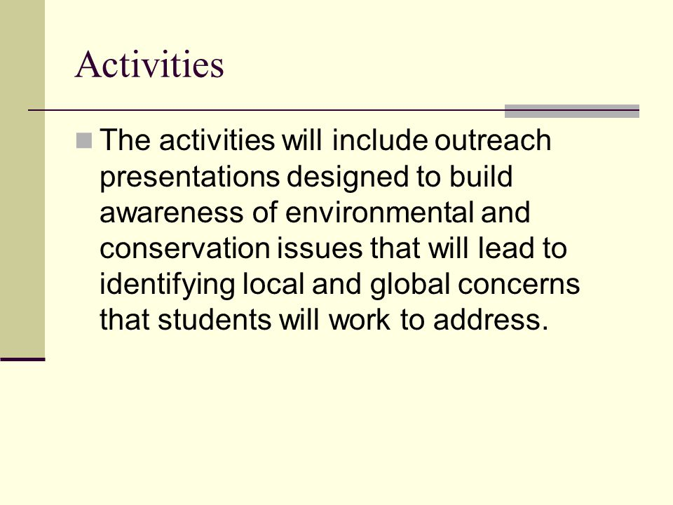Activities The activities will include outreach presentations designed to build awareness of environmental and conservation issues that will lead to identifying local and global concerns that students will work to address.