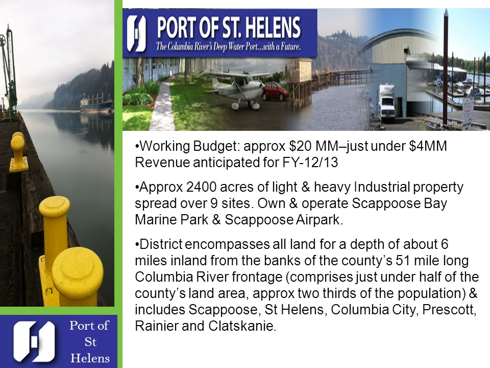 Port of St Helens Formed in 1940 Five Commissioners – Robert Keyser Board President 9 full time & 3 temp employees - Patrick Trapp Exec Dir Working Budget: approx $20 MM–just under $4MM Revenue anticipated for FY-12/13 Approx 2400 acres of light & heavy Industrial property spread over 9 sites.