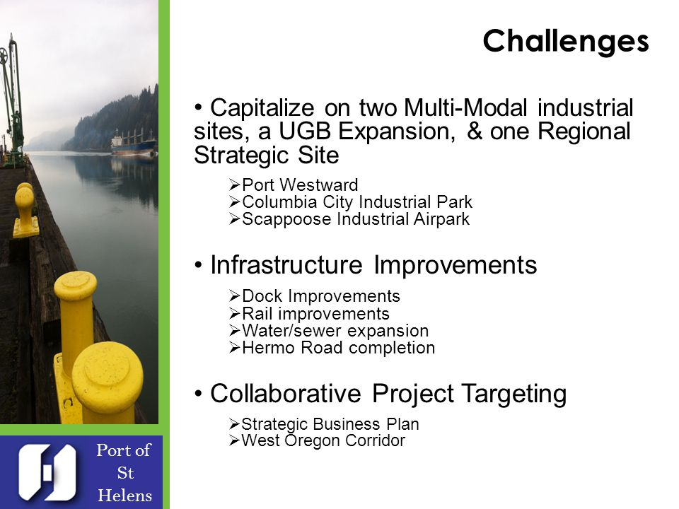 Challenges Port of St Helens Capitalize on two Multi-Modal industrial sites, a UGB Expansion, & one Regional Strategic Site Port Westward Columbia City Industrial Park Scappoose Industrial Airpark Infrastructure Improvements Dock Improvements Rail improvements Water/sewer expansion Hermo Road completion Collaborative Project Targeting Strategic Business Plan West Oregon Corridor