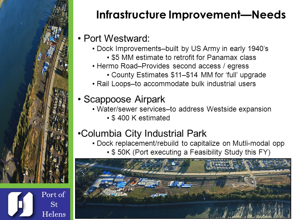 Infrastructure ImprovementNeeds Port of St Helens Port Westward: Dock Improvements–built by US Army in early 1940s $5 MM estimate to retrofit for Panamax class Hermo Road–Provides second access / egress County Estimates $11–$14 MM for full upgrade Rail Loops–to accommodate bulk industrial users Scappoose Airpark Water/sewer services–to address Westside expansion $ 400 K estimated Columbia City Industrial Park Dock replacement/rebuild to capitalize on Mutli-modal opp $ 50K (Port executing a Feasibility Study this FY)