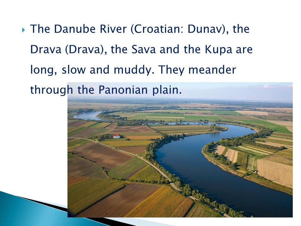 The Danube River (Croatian: Dunav), the Drava (Drava), the Sava and the Kupa are long, slow and muddy.