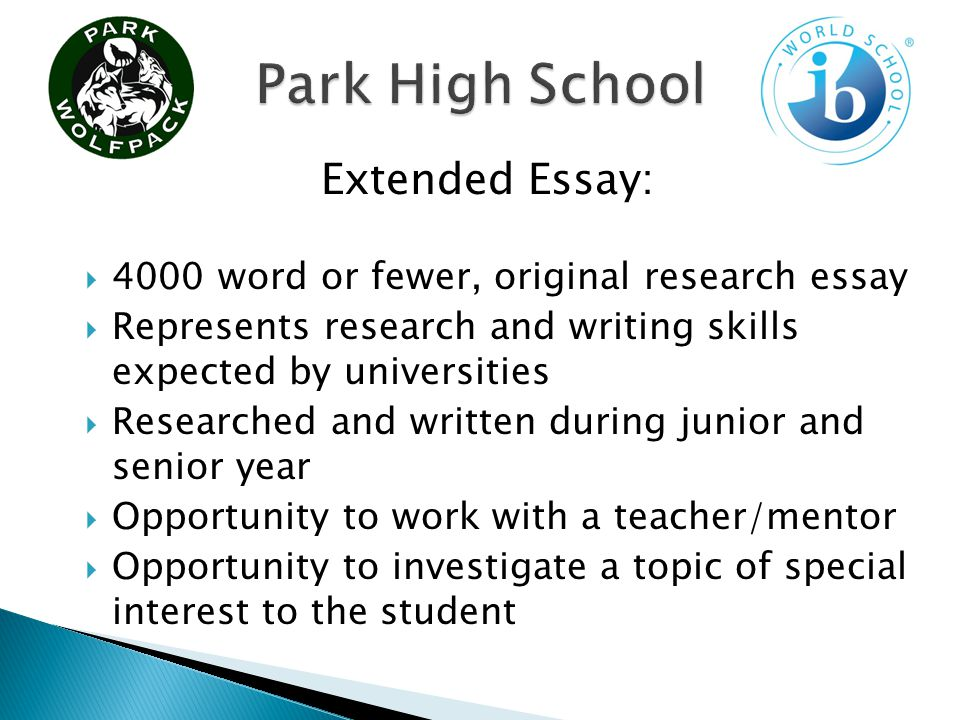 4000 word or fewer, original research essay Represents research and writing skills expected by universities Researched and written during junior and senior year Opportunity to work with a teacher/mentor Opportunity to investigate a topic of special interest to the student Extended Essay: