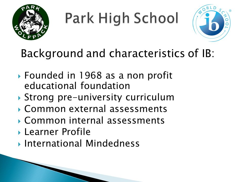 Founded in 1968 as a non profit educational foundation Strong pre-university curriculum Common external assessments Common internal assessments Learner Profile International Mindedness Background and characteristics of IB: