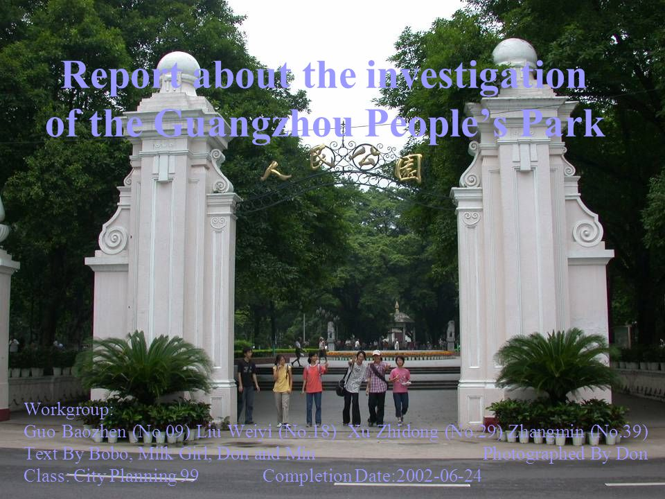 Report about the investigation of the Guangzhou Peoples Park Workgroup: Guo Baozhen (No.09) Liu Weiyi (No.18) Xu Zhidong (No.29) Zhangmin (No.39) Text By Bobo, Milk Girl, Don and Min Photographed By Don Class: City Planning 99 Completion Date:2002-06-24