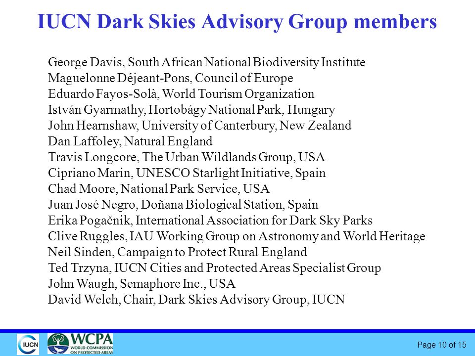 Page 10 of 15 IUCN Dark Skies Advisory Group members George Davis, South African National Biodiversity Institute Maguelonne Déjeant-Pons, Council of Europe Eduardo Fayos-Solà, World Tourism Organization István Gyarmathy, Hortobágy National Park, Hungary John Hearnshaw, University of Canterbury, New Zealand Dan Laffoley, Natural England Travis Longcore, The Urban Wildlands Group, USA Cipriano Marin, UNESCO Starlight Initiative, Spain Chad Moore, National Park Service, USA Juan José Negro, Doñana Biological Station, Spain Erika Pogačnik, International Association for Dark Sky Parks Clive Ruggles, IAU Working Group on Astronomy and World Heritage Neil Sinden, Campaign to Protect Rural England Ted Trzyna, IUCN Cities and Protected Areas Specialist Group John Waugh, Semaphore Inc., USA David Welch, Chair, Dark Skies Advisory Group, IUCN