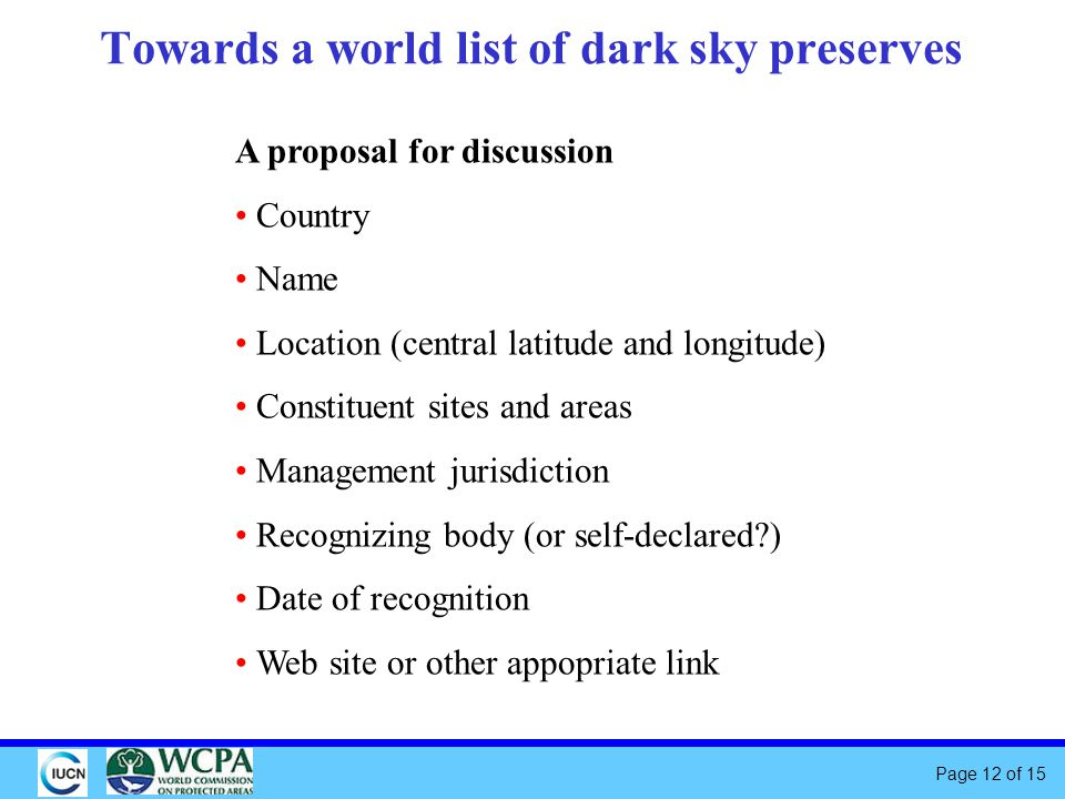 Page 12 of 15 Towards a world list of dark sky preserves A proposal for discussion Country Name Location (central latitude and longitude) Constituent sites and areas Management jurisdiction Recognizing body (or self-declared ) Date of recognition Web site or other appopriate link