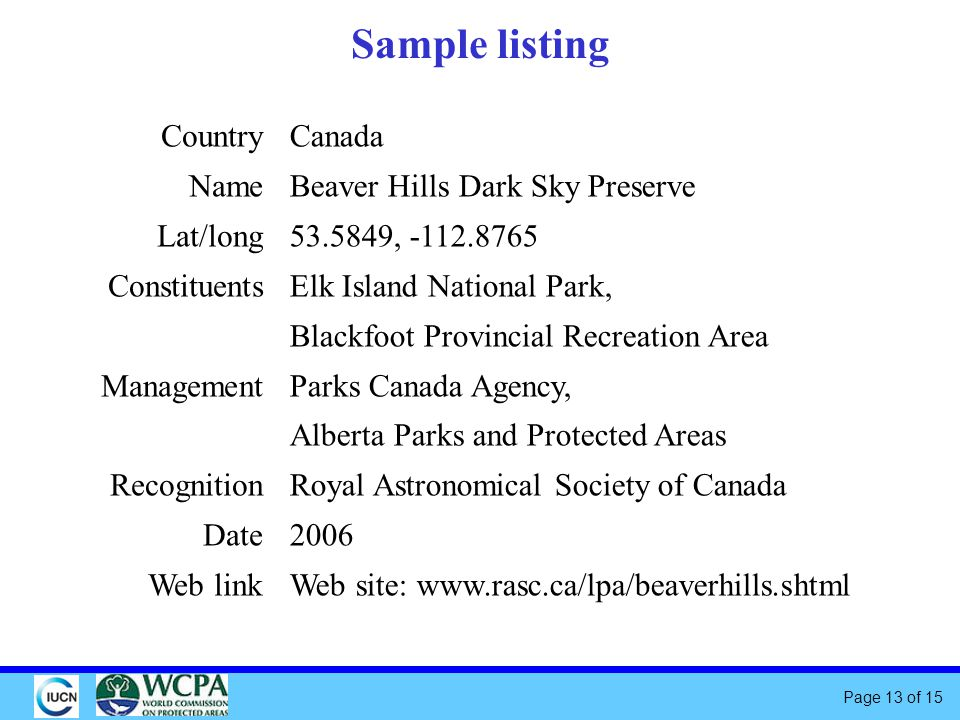 Page 13 of 15 Sample listing Canada Beaver Hills Dark Sky Preserve , Elk Island National Park, Blackfoot Provincial Recreation Area Parks Canada Agency, Alberta Parks and Protected Areas Royal Astronomical Society of Canada 2006 Web site:   Country Name Lat/long Constituents Management Recognition Date Web link