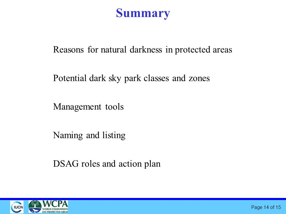 Page 14 of 15 Summary Reasons for natural darkness in protected areas Potential dark sky park classes and zones Management tools Naming and listing DSAG roles and action plan