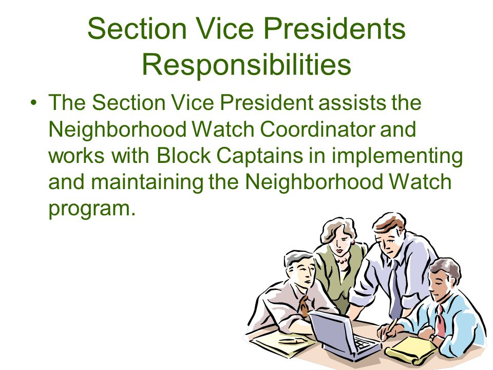 Section Vice Presidents Responsibilities The Section Vice President assists the Neighborhood Watch Coordinator and works with Block Captains in implementing and maintaining the Neighborhood Watch program.