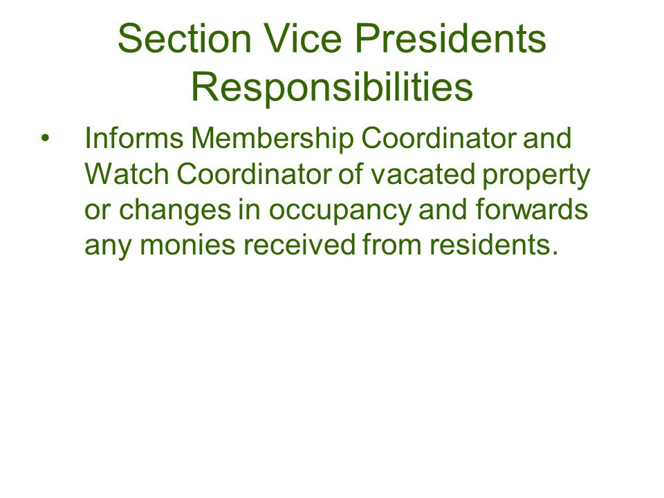 Section Vice Presidents Responsibilities Informs Membership Coordinator and Watch Coordinator of vacated property or changes in occupancy and forwards any monies received from residents.