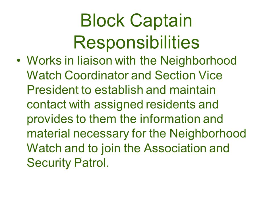 Works in liaison with the Neighborhood Watch Coordinator and Section Vice President to establish and maintain contact with assigned residents and provides to them the information and material necessary for the Neighborhood Watch and to join the Association and Security Patrol.