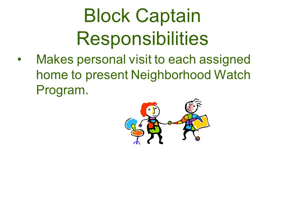 Block Captain Responsibilities Makes personal visit to each assigned home to present Neighborhood Watch Program.