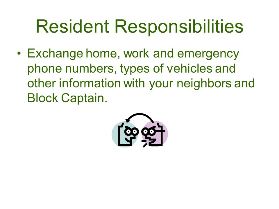 Exchange home, work and emergency phone numbers, types of vehicles and other information with your neighbors and Block Captain.
