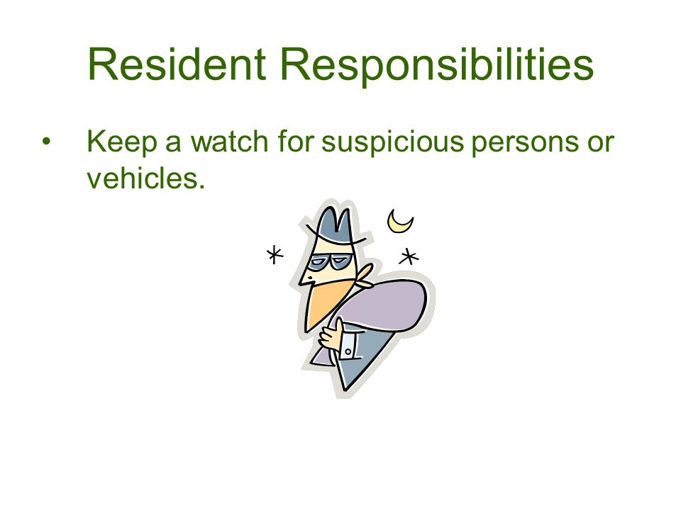 Resident Responsibilities Keep a watch for suspicious persons or vehicles.