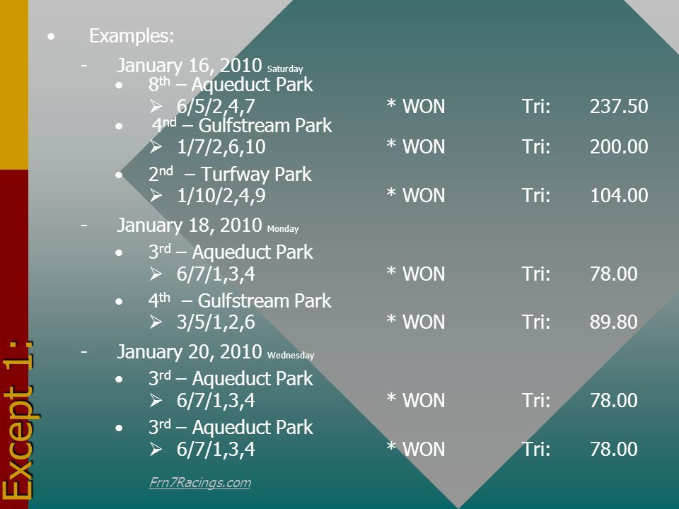 Except 2: Examples: - January 21, 2010 Thursday 4 th – Gulfstream Park 1/7/2,6,10* WONTri:200.00 2 nd – Turfway Park 1/10/2,4,9* WON Tri:104.00 - -January 22, 2010 Friday 3 rd – Aqueduct Park 6/7/1,3,4* WONTri:78.00 4 th – Gulfstream Park 3/5/1,2,6* WONTri:89.80 - -January 23, 2010 Saturday 3 rd – Aqueduct Park 6/7/1,3,4* WONTri:78.00 - -January 24, 2010 Sunday 3 rd – Aqueduct Park 6/7/1,3,4* WONTri:78.00 Frn7Racings.com