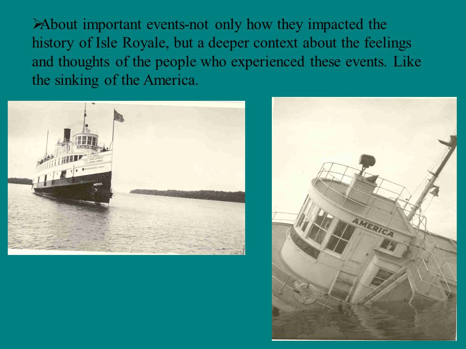 About important events-not only how they impacted the history of Isle Royale, but a deeper context about the feelings and thoughts of the people who experienced these events.