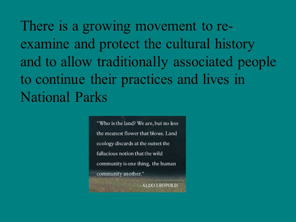 There is a growing movement to re- examine and protect the cultural history and to allow traditionally associated people to continue their practices and lives in National Parks