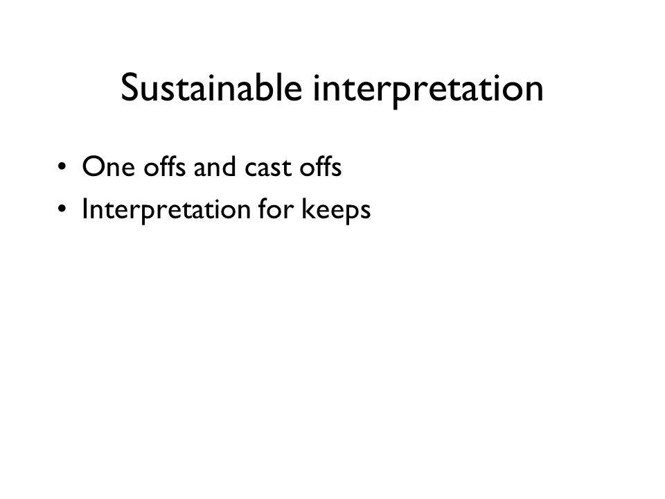 Sustainable interpretation One offs and cast offs Interpretation for keeps
