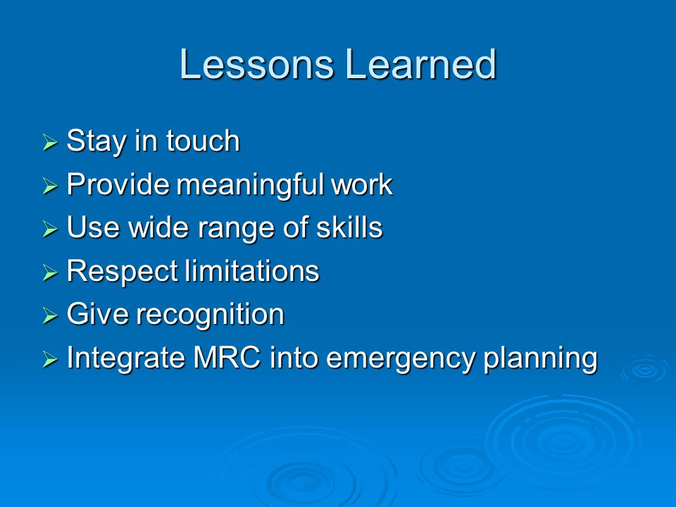 Lessons Learned Stay in touch Stay in touch Provide meaningful work Provide meaningful work Use wide range of skills Use wide range of skills Respect