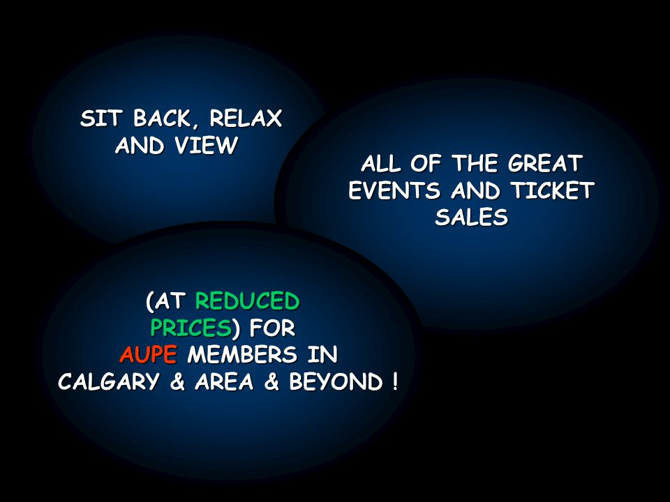 SIT BACK, RELAX AND VIEW ALL OF THE GREAT EVENTS AND TICKET SALES (AT REDUCED PRICES) FOR AUPE MEMBERS IN CALGARY & AREA & BEYOND !