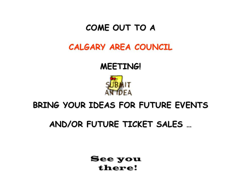 COME OUT TO A CALGARY AREA COUNCIL MEETING! PICK UP THE LATEST POSTERS ON PICK UP THE LATEST POSTERS ON TICKET SALES OR EVENTS … TICKET SALES OR EVENT