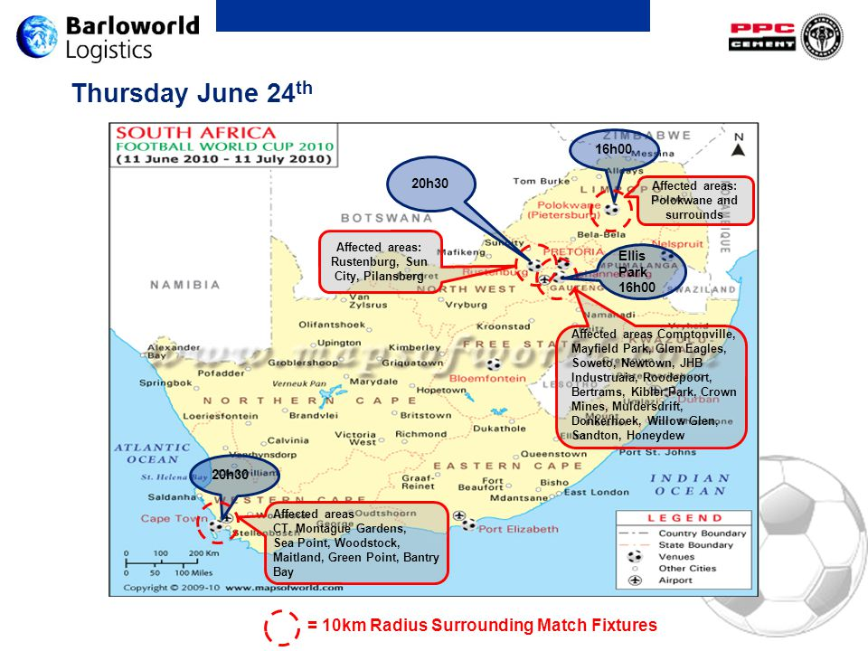 Thursday June 24 th 16h00 20h30 Ellis Park 16h00 Affected areas: Rustenburg, Sun City, Pilansberg Affected areas: Polokwane and surrounds = 10km Radiu