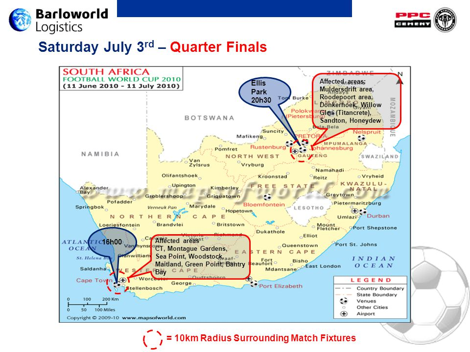 Saturday July 3 rd – Quarter Finals Ellis Park 20h30 16h00 Affected areas: Muldersdrift area, Roodepoort area, Donkerhoek, Willow Glen (Titancrete), Sandton, Honeydew = 10km Radius Surrounding Match Fixtures Affected areas CT, Montague Gardens, Sea Point, Woodstock, Maitland, Green Point, Bantry Bay